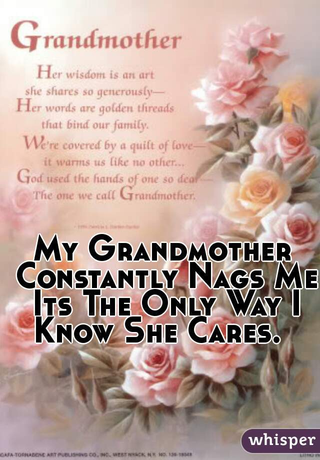 My Grandmother Constantly Nags Me Its The Only Way I Know She Cares.