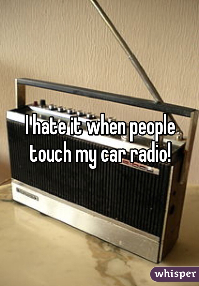 I hate it when people touch my car radio!