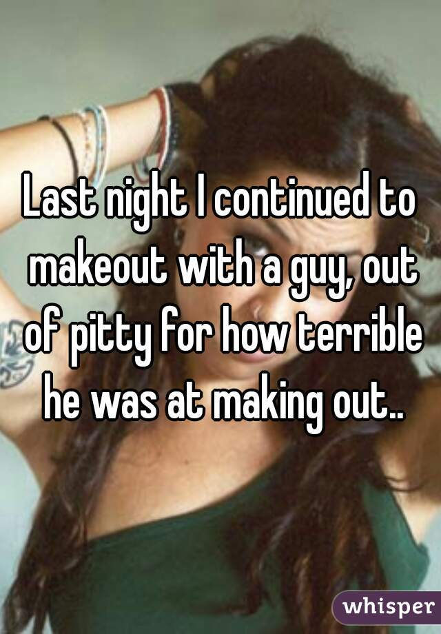 Last night I continued to makeout with a guy, out of pitty for how terrible he was at making out..