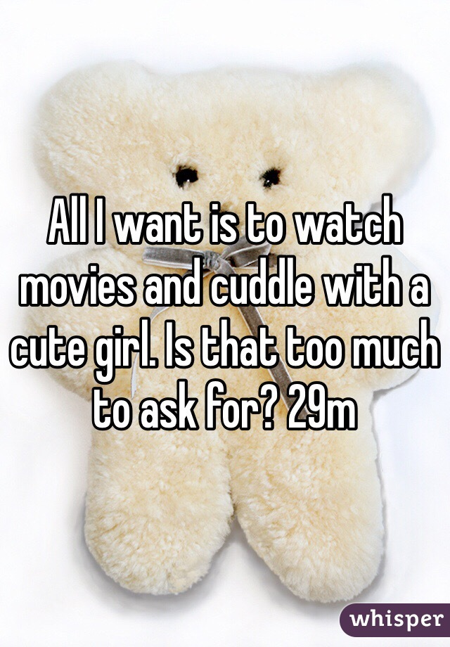 All I want is to watch movies and cuddle with a cute girl. Is that too much to ask for? 29m