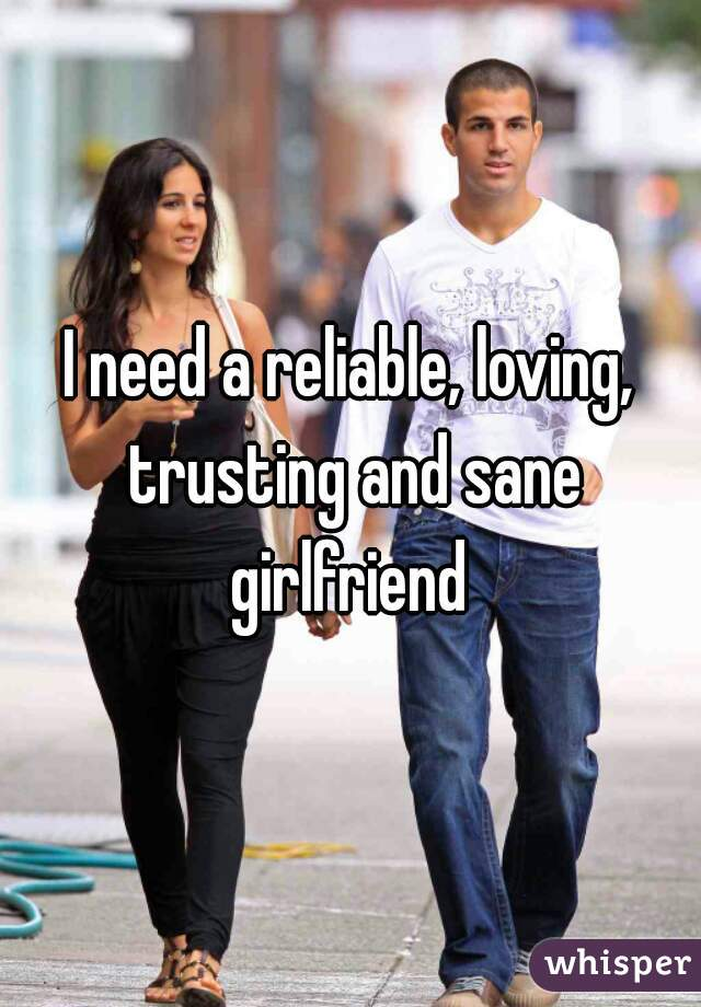 I need a reliable, loving, trusting and sane girlfriend