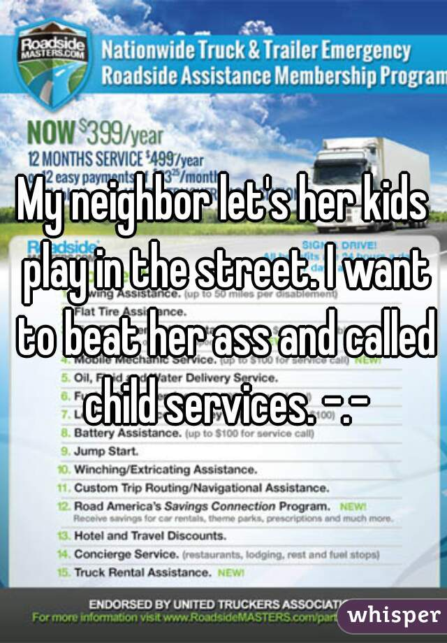 My neighbor let's her kids play in the street. I want to beat her ass and called child services. -.-