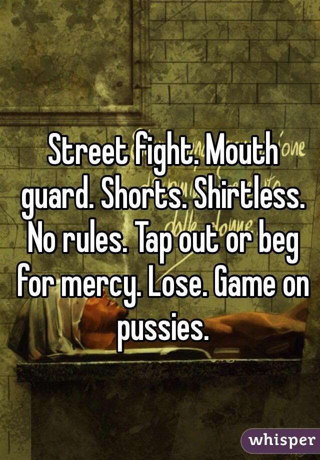 Street fight. Mouth guard. Shorts. Shirtless. No rules. Tap out or beg for mercy. Lose. Game on pussies.