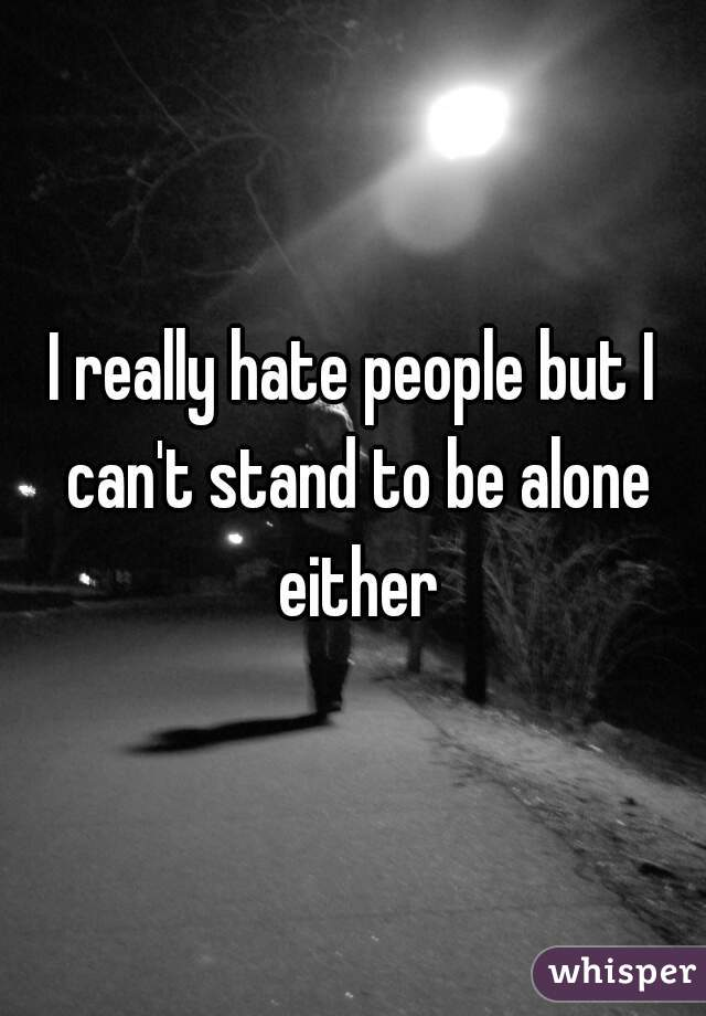 I really hate people but I can't stand to be alone either