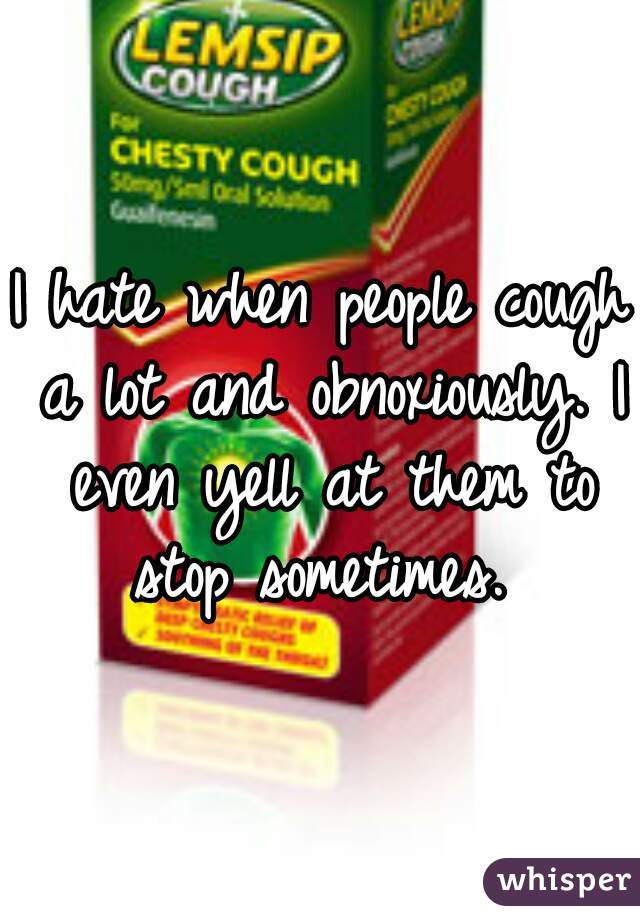 I hate when people cough a lot and obnoxiously. I even yell at them to stop sometimes.