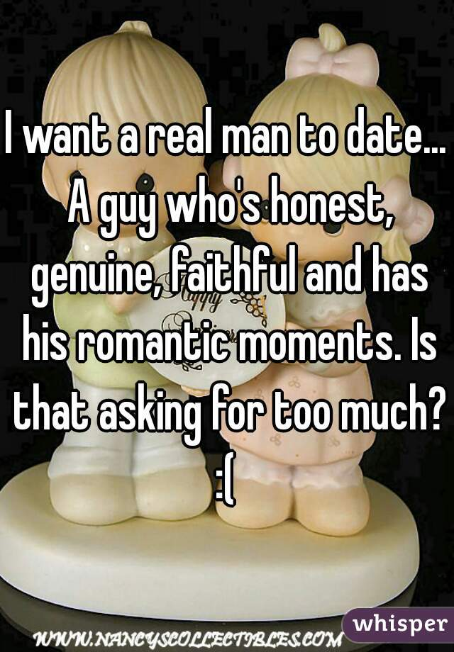 I want a real man to date... A guy who's honest, genuine, faithful and has his romantic moments. Is that asking for too much? :(