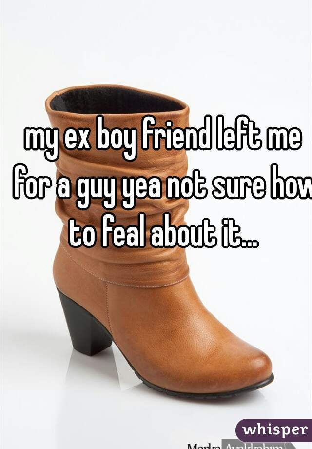 my ex boy friend left me for a guy yea not sure how to feal about it...