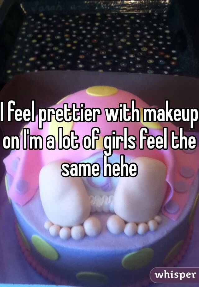 I feel prettier with makeup on I'm a lot of girls feel the same hehe