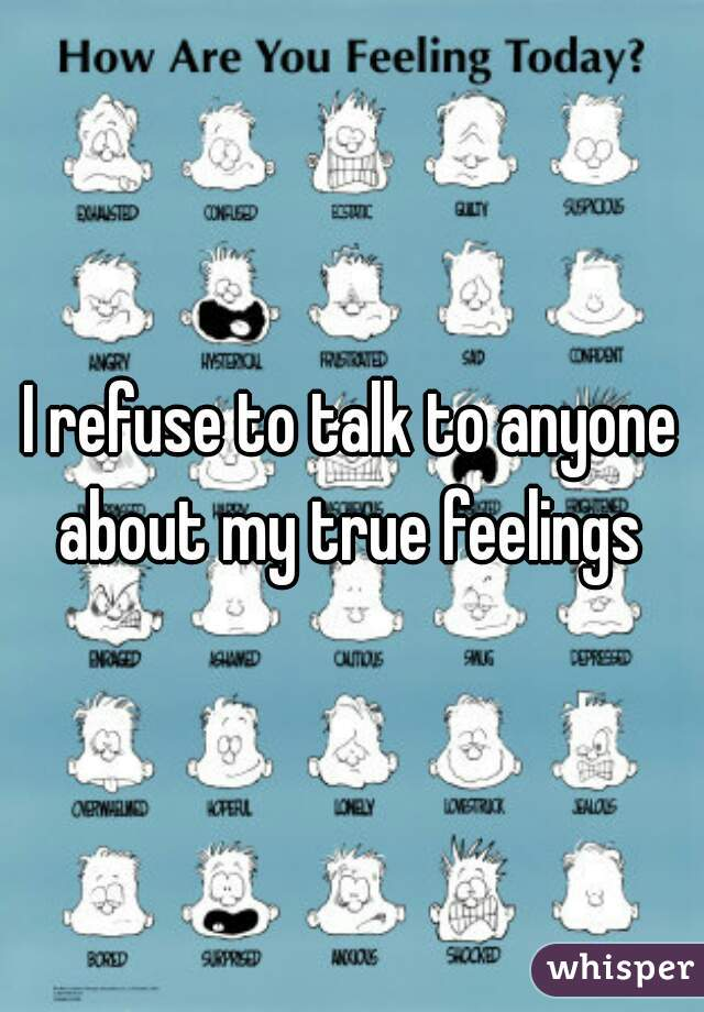I refuse to talk to anyone about my true feelings