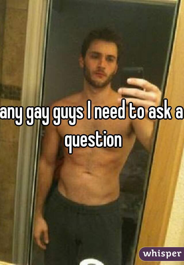 any gay guys I need to ask a question