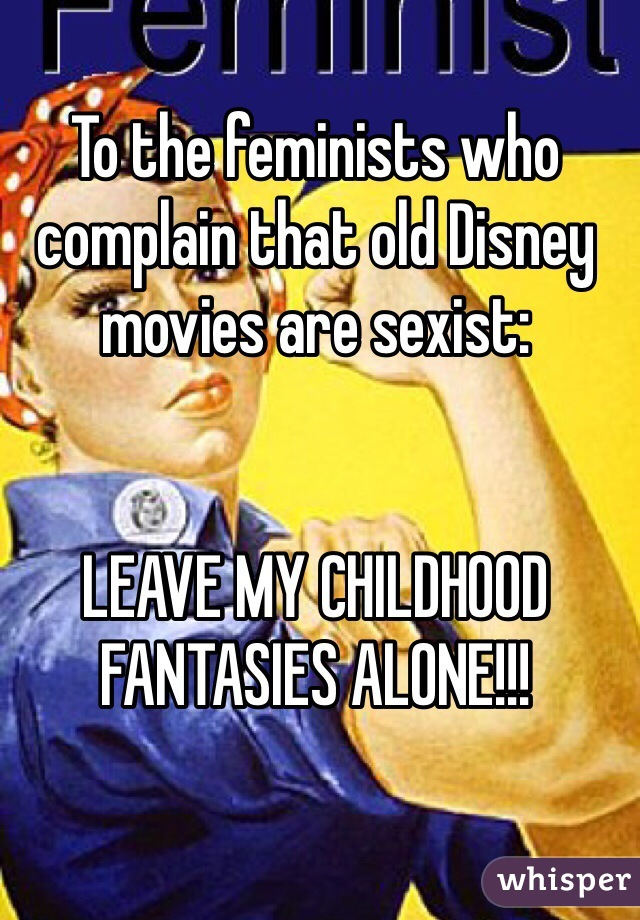 To the feminists who complain that old Disney movies are sexist:   LEAVE MY CHILDHOOD FANTASIES ALONE!!!