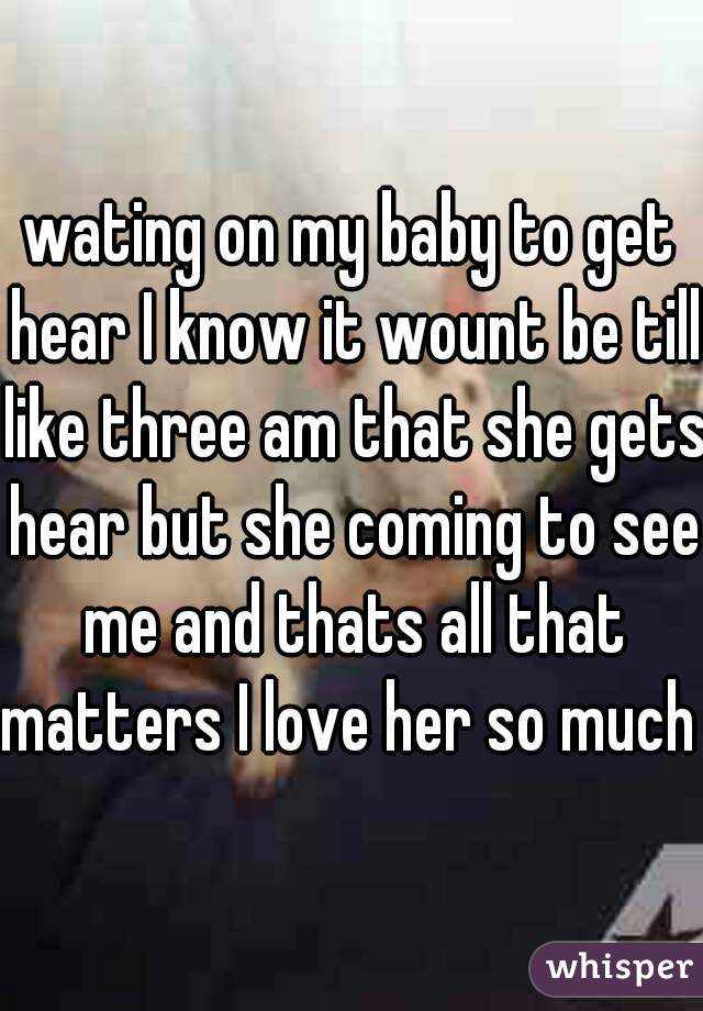 wating on my baby to get hear I know it wount be till like three am that she gets hear but she coming to see me and thats all that matters I love her so much
