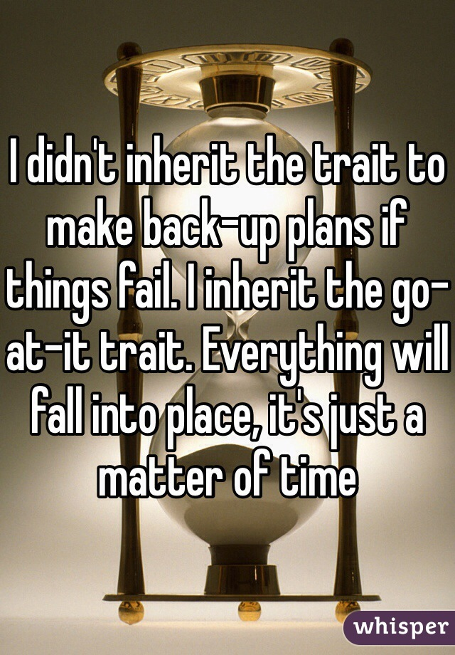 I didn't inherit the trait to make back-up plans if things fail. I inherit the go-at-it trait. Everything will fall into place, it's just a matter of time