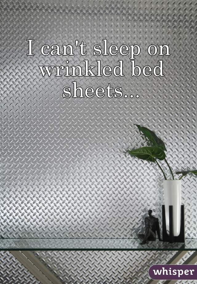 I can't sleep on wrinkled bed sheets...