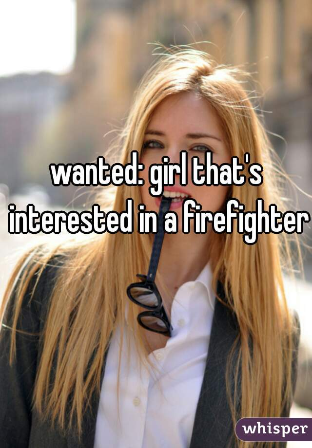 wanted: girl that's interested in a firefighter