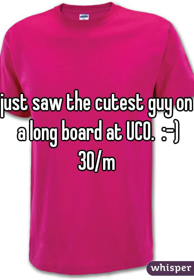 just saw the cutest guy on a long board at UCO.  :-)  30/m