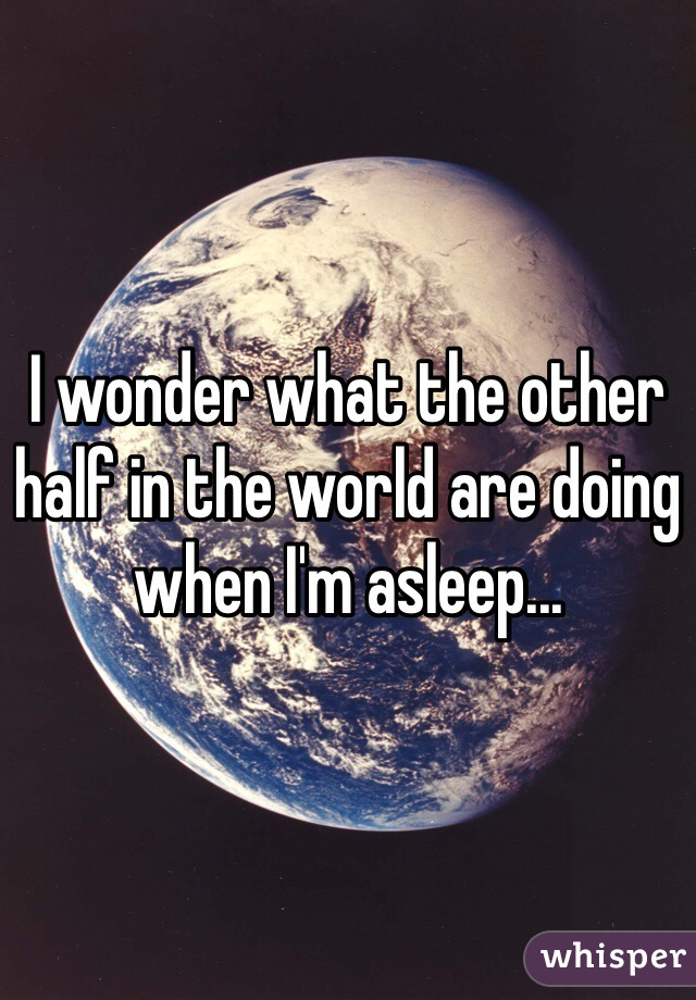 I wonder what the other half in the world are doing when I'm asleep...