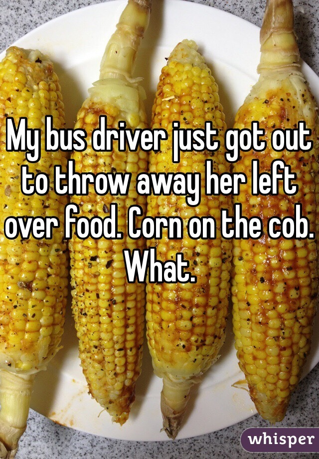 My bus driver just got out to throw away her left over food. Corn on the cob.  What.