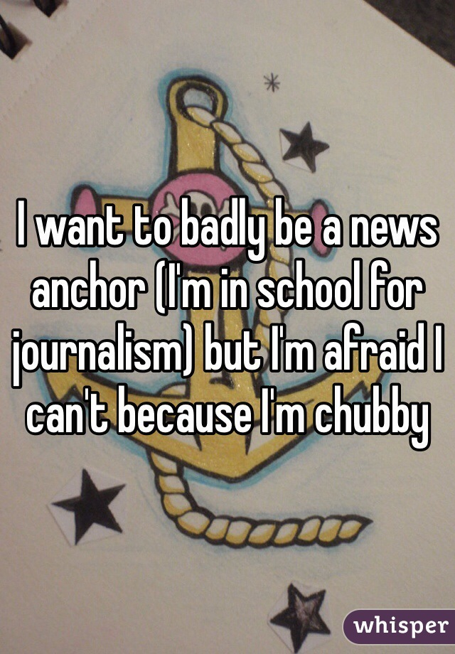 I want to badly be a news anchor (I'm in school for journalism) but I'm afraid I can't because I'm chubby