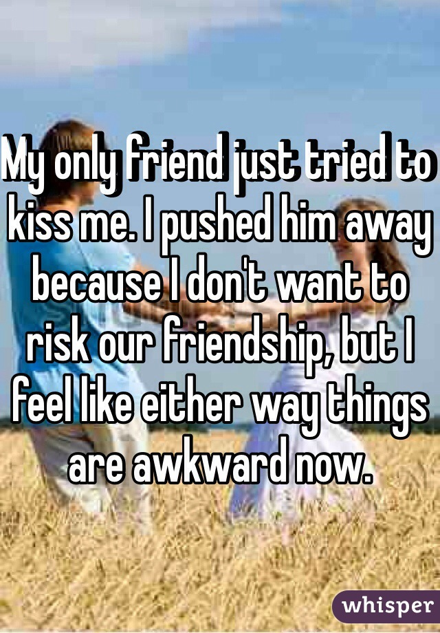 My only friend just tried to kiss me. I pushed him away because I don't want to risk our friendship, but I feel like either way things are awkward now.