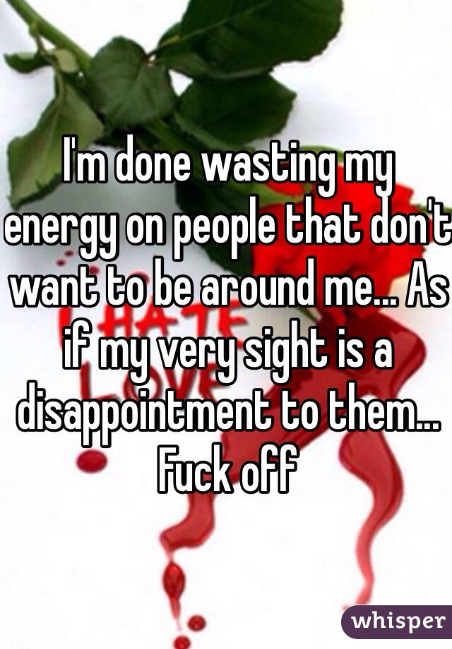 I'm done wasting my energy on people that don't want to be around me... As if my very sight is a disappointment to them... Fuck off