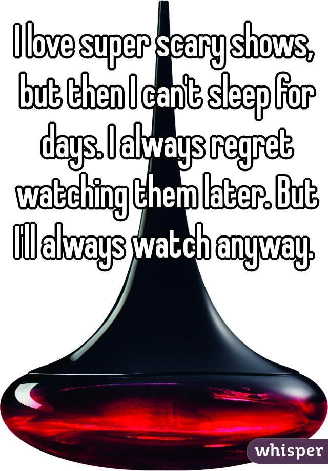 I love super scary shows, but then I can't sleep for days. I always regret watching them later. But I'll always watch anyway.