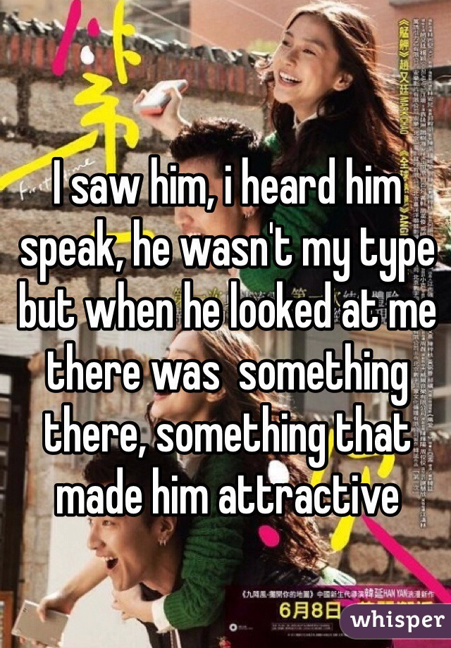 I saw him, i heard him speak, he wasn't my type but when he looked at me there was  something there, something that made him attractive