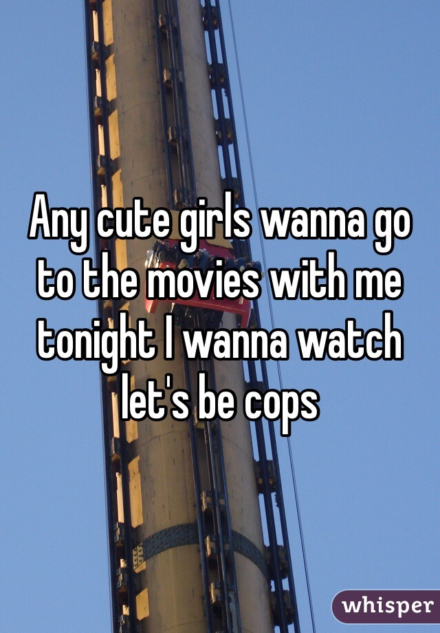 Any cute girls wanna go to the movies with me tonight I wanna watch let's be cops