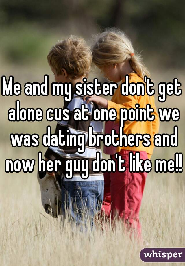 Me and my sister don't get alone cus at one point we was dating brothers and now her guy don't like me!!