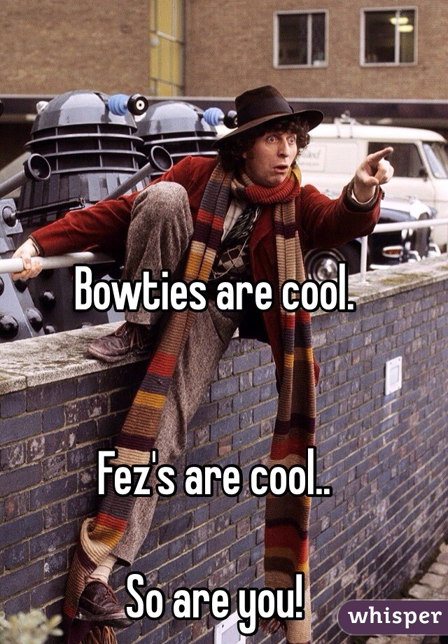 Bowties are cool.   Fez's are cool..  So are you!