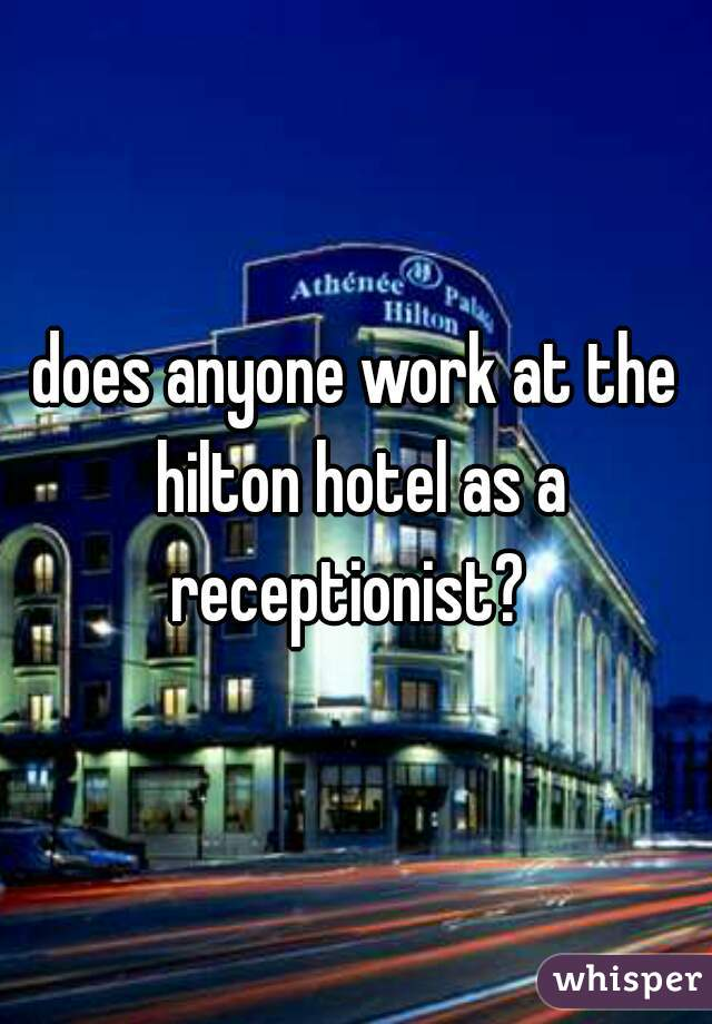 does anyone work at the hilton hotel as a receptionist?