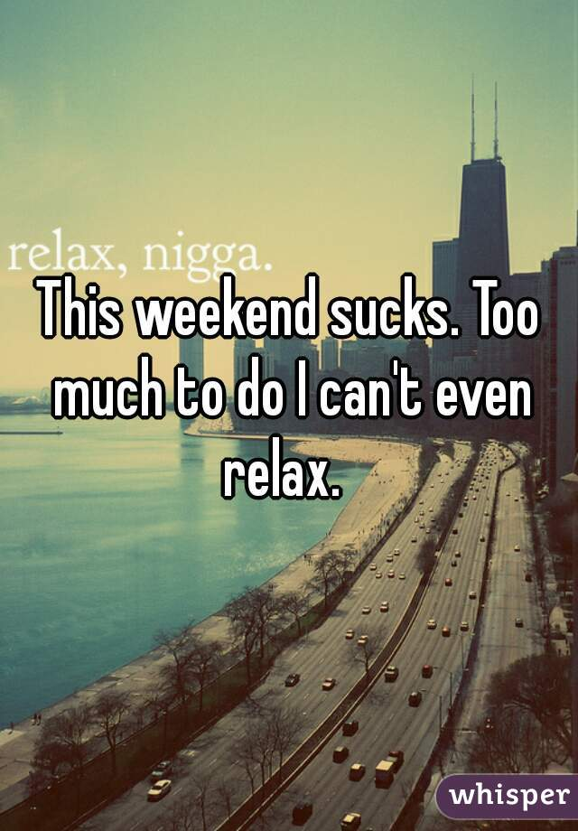 This weekend sucks. Too much to do I can't even relax.