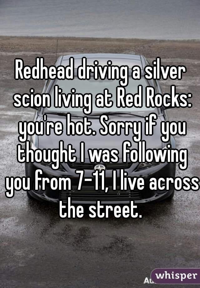 Redhead driving a silver scion living at Red Rocks: you're hot. Sorry if you thought I was following you from 7-11, I live across the street.