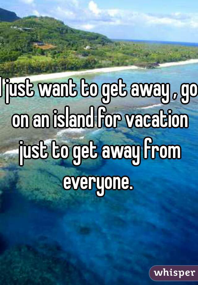 I just want to get away , go on an island for vacation just to get away from everyone.