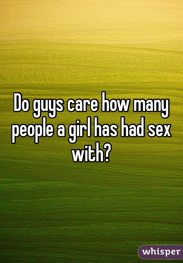 Do guys care how many people a girl has had sex with?