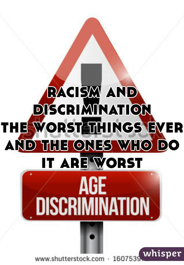 racism and discrimination  the worst things ever  and the ones who do it are worst