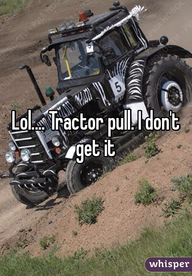 Lol.... Tractor pull. I don't get it