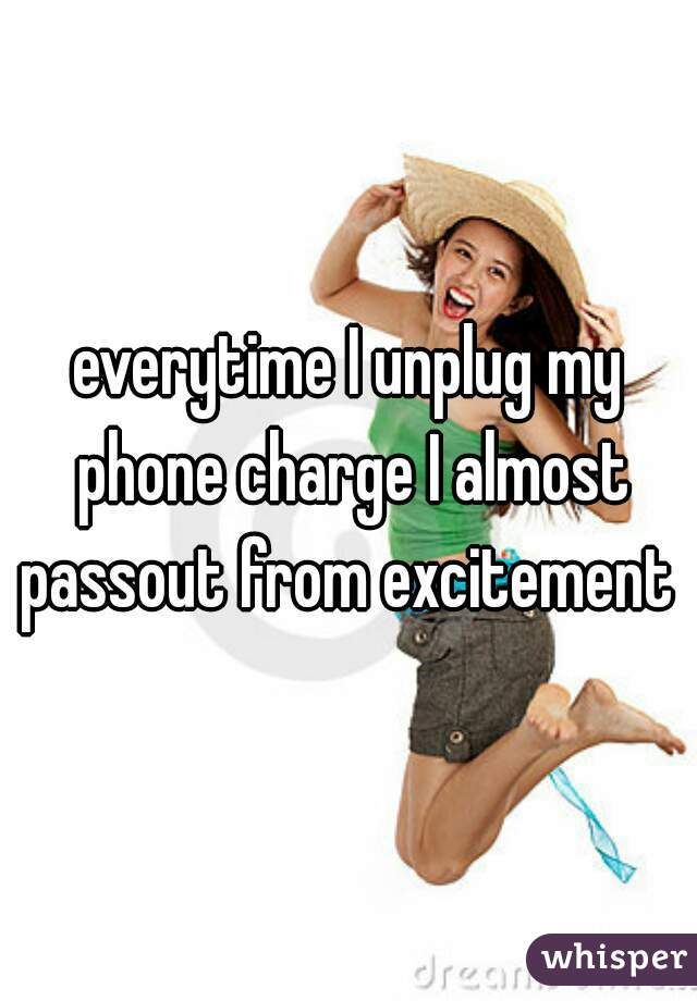 everytime I unplug my phone charge I almost passout from excitement