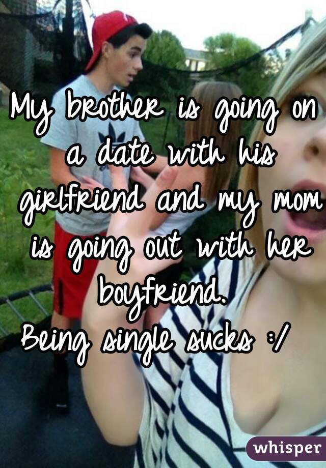 My brother is going on a date with his girlfriend and my mom is going out with her boyfriend.     Being single sucks :/