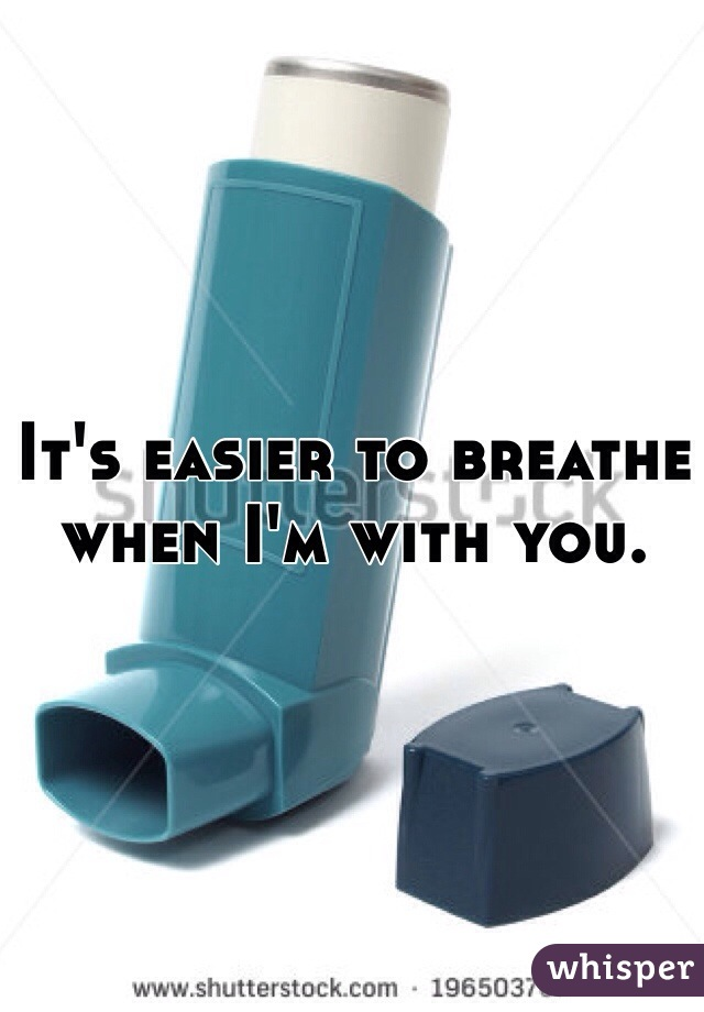 It's easier to breathe when I'm with you.