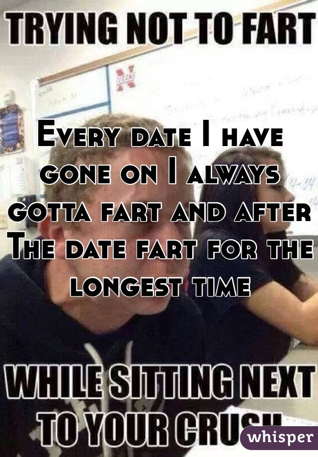 Every date I have gone on I always gotta fart and after The date fart for the longest time