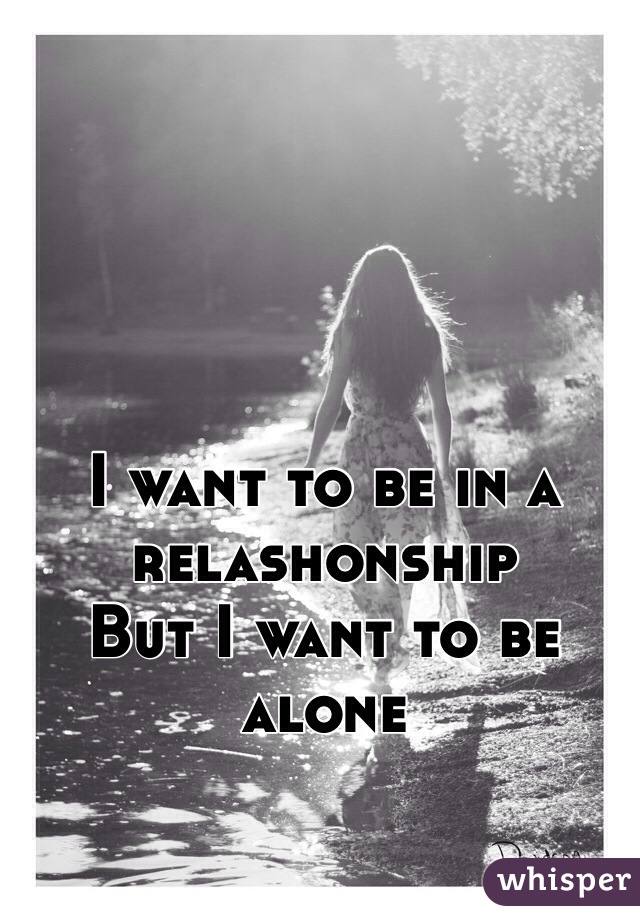I want to be in a relashonship  But I want to be alone
