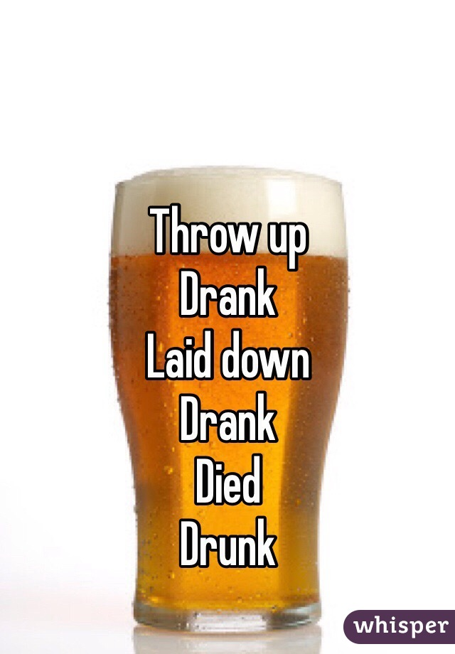 Throw up Drank Laid down Drank Died Drunk