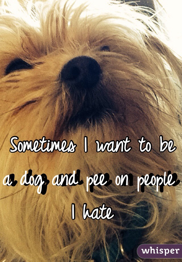 Sometimes I want to be a dog and pee on people I hate