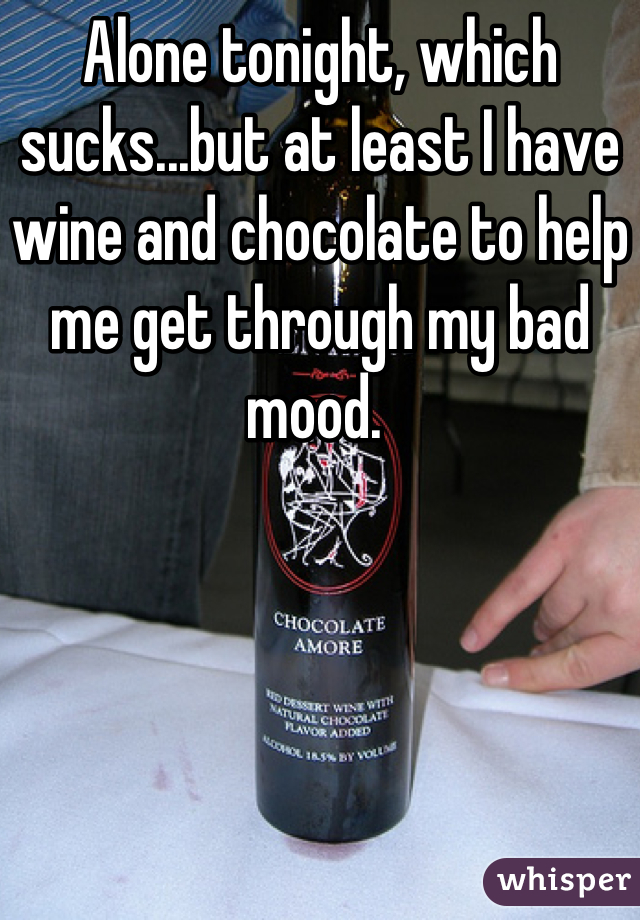 Alone tonight, which sucks...but at least I have wine and chocolate to help me get through my bad mood.