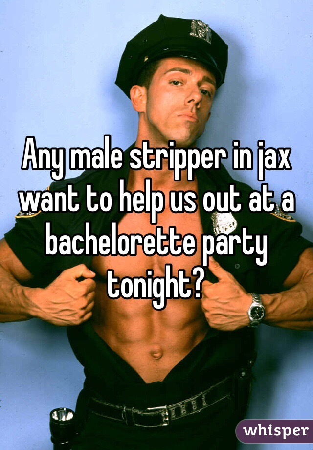 Any male stripper in jax want to help us out at a bachelorette party tonight?