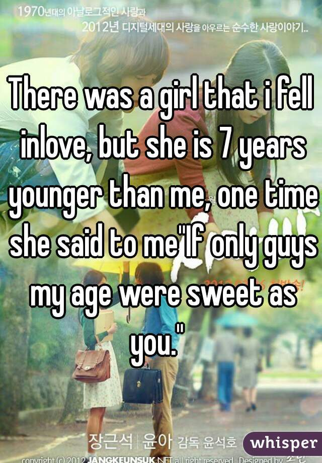 """There was a girl that i fell inlove, but she is 7 years younger than me, one time she said to me""""If only guys my age were sweet as you."""""""
