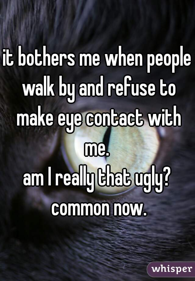 it bothers me when people walk by and refuse to make eye contact with me.   am I really that ugly? common now.