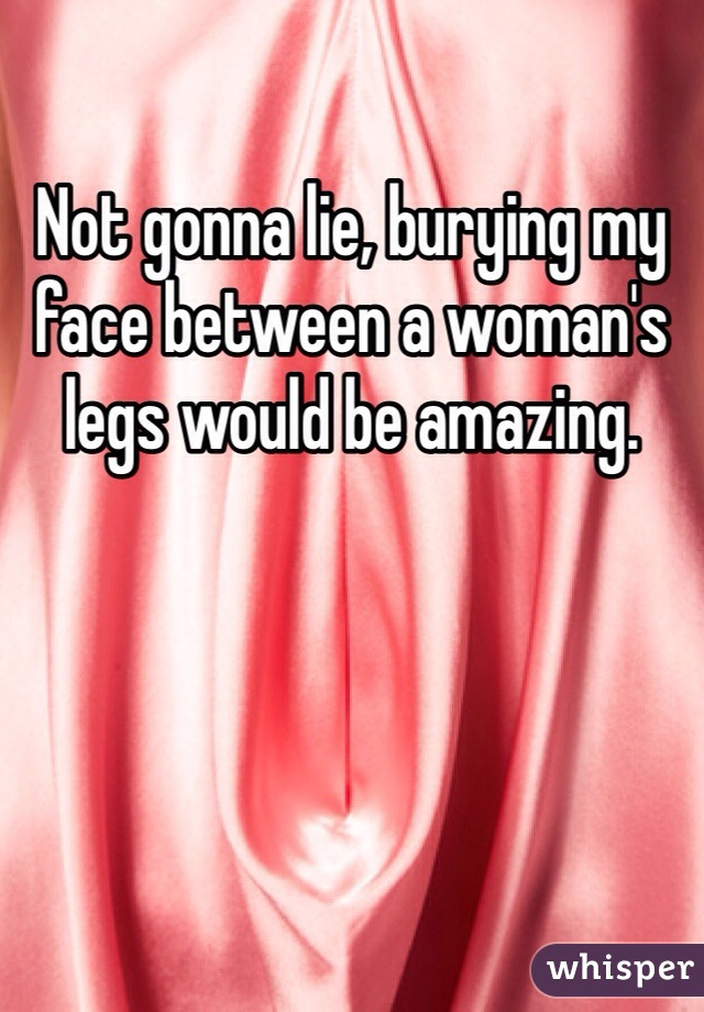 Not gonna lie, burying my face between a woman's legs would be amazing.
