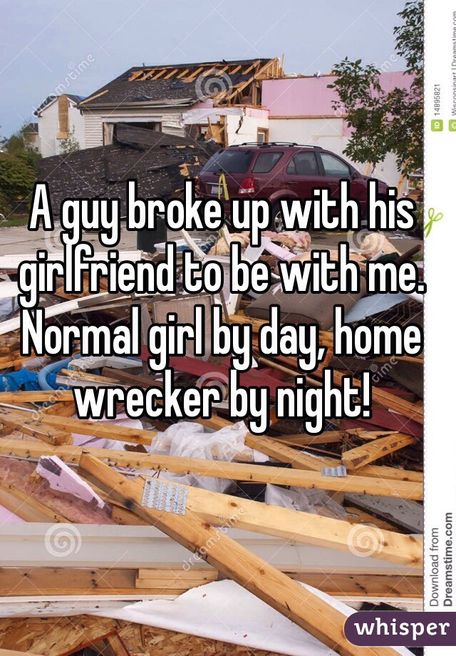 A guy broke up with his girlfriend to be with me. Normal girl by day, home wrecker by night!